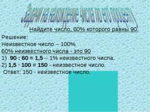 Найдите число, 60% которого равны 90. Решение: Неизвестное число – 100% 60% н