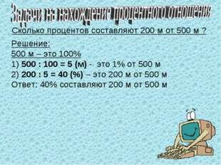 Сколько процентов составляют 200 м от 500 м ? Решение: 500 м – это 100% 1) 50