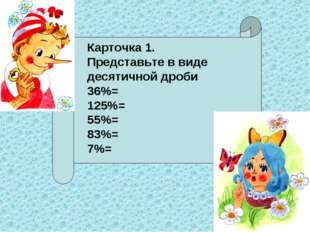 Карточка 1. Представьте в виде десятичной дроби 36%= 125%= 55%= 83%= 7%=
