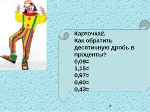 Карточка2. Как обратить десятичную дробь в проценты? 0,09= 1,15= 0,97= 0,60=