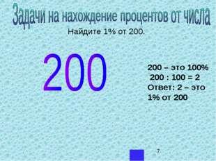 Найдите 1% от 200. 200 – это 100% 200 : 100 = 2 Ответ: 2 – это 1% от 200