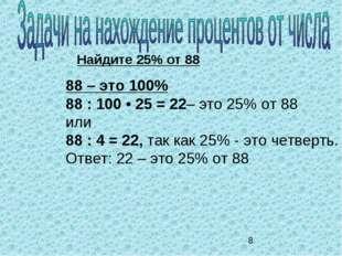 Найдите 25% от 88 88 – это 100% 88 : 100 • 25 = 22– это 25% от 88 или 88 : 4