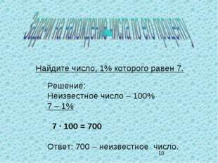 Найдите число, 1% которого равен 7. Решение: Неизвестное число – 100% 7 – 1%