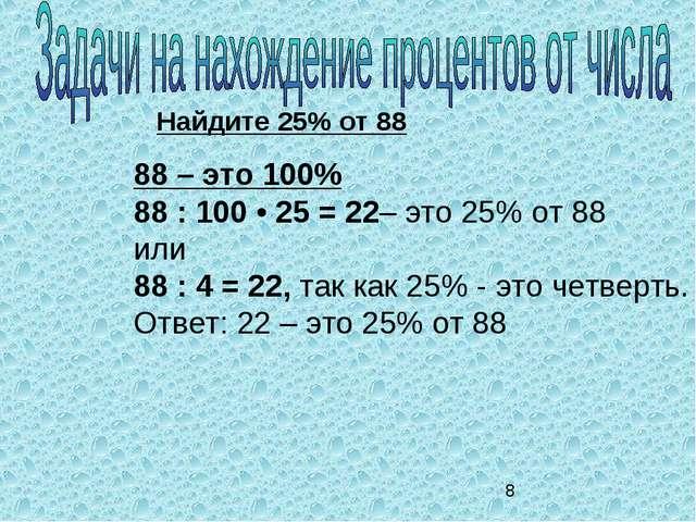Найдите 25% от 88 88 – это 100% 88 : 100 • 25 = 22– это 25% от 88 или 88 : 4...