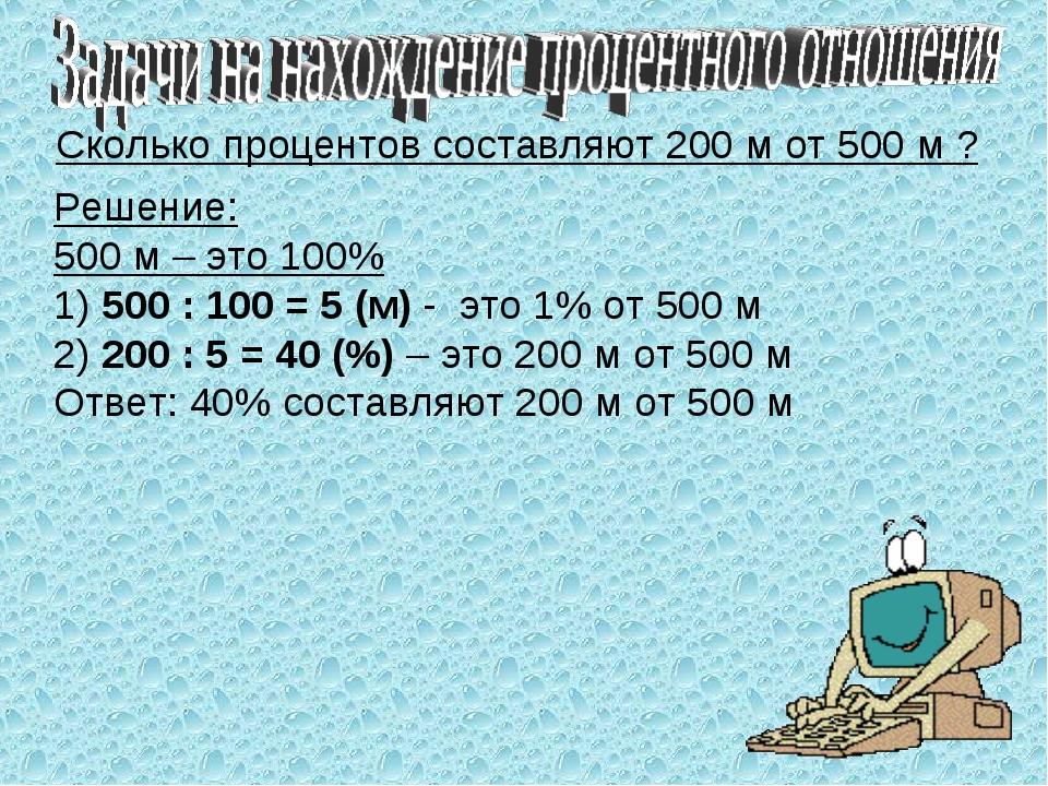 Сколько процентов составляют 200 м от 500 м ? Решение: 500 м – это 100% 1) 50...