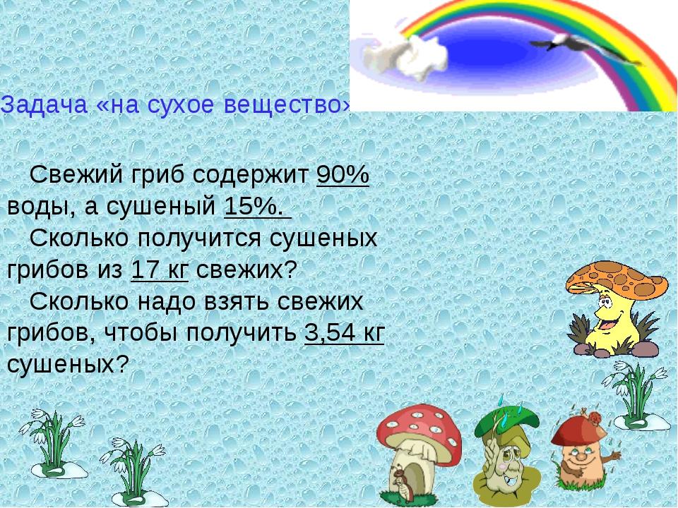 Задача «на сухое вещество» Свежий гриб содержит 90% воды, а сушеный 15%. Скол...