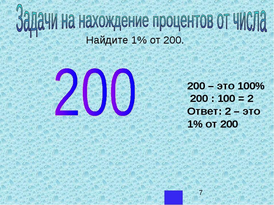 Найдите 1% от 200. 200 – это 100% 200 : 100 = 2 Ответ: 2 – это 1% от 200...