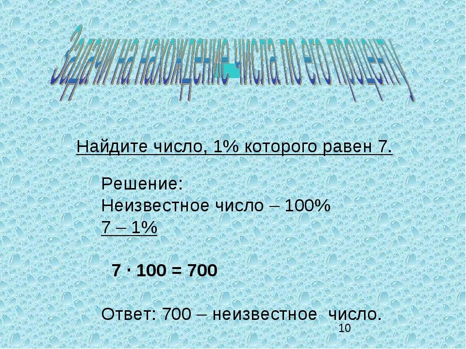Найдите число, 1% которого равен 7. Решение: Неизвестное число – 100% 7 – 1%...
