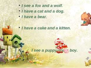 I see a fox and a wolf. I have a cat and a dog. I have a bear. I have a cake
