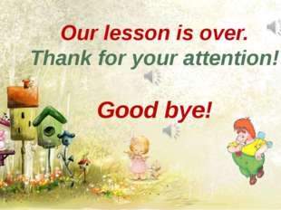 Our lesson is over. Thank for your attention! Good bye!
