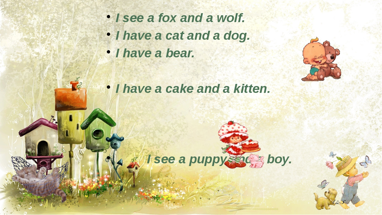 I see a fox and a wolf. I have a cat and a dog. I have a bear. I have a cake...