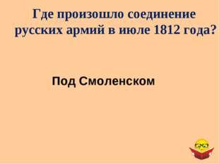 Где произошло соединение русских армий в июле 1812 года? Под Смоленском