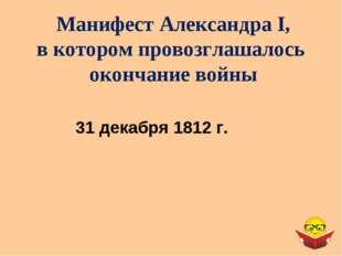 Манифест Александра I, в котором провозглашалось окончание войны 31 декабря 1