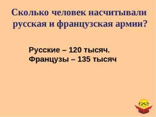 Сколько человек насчитывали русская и французская армии? Русские – 120 тысяч.