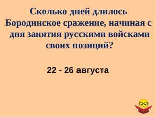 Сколько дней длилось Бородинское сражение, начиная с дня занятия русскими вой