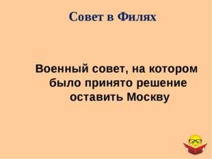 Совет в Филях Военный совет, на котором было принято решение оставить Москву