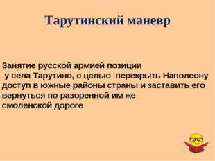 Тарутинский маневр Занятие русской армией позиции у села Тарутино, с целью пе