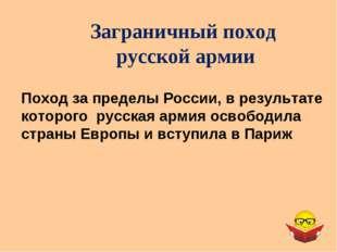 Заграничный поход русской армии Поход за пределы России, в результате которог