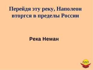 Перейдя эту реку, Наполеон вторгся в пределы России Река Неман