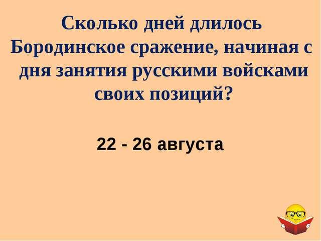 Сколько дней длилось Бородинское сражение, начиная с дня занятия русскими вой...