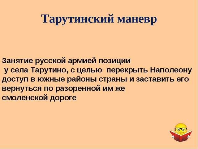 Тарутинский маневр Занятие русской армией позиции у села Тарутино, с целью пе...