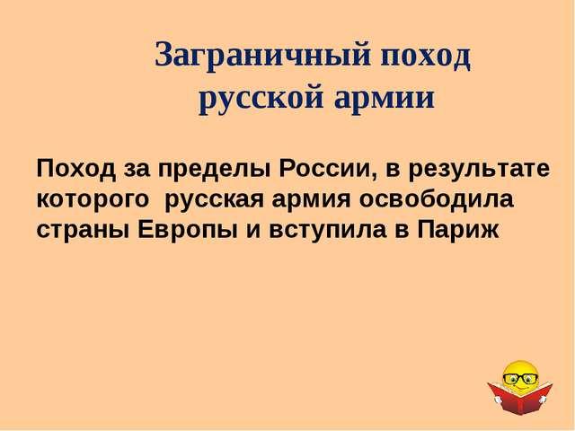 Заграничный поход русской армии Поход за пределы России, в результате которог...