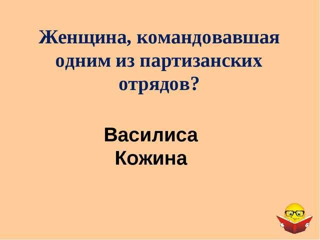 Женщина, командовавшая одним из партизанских отрядов? Василиса Кожина