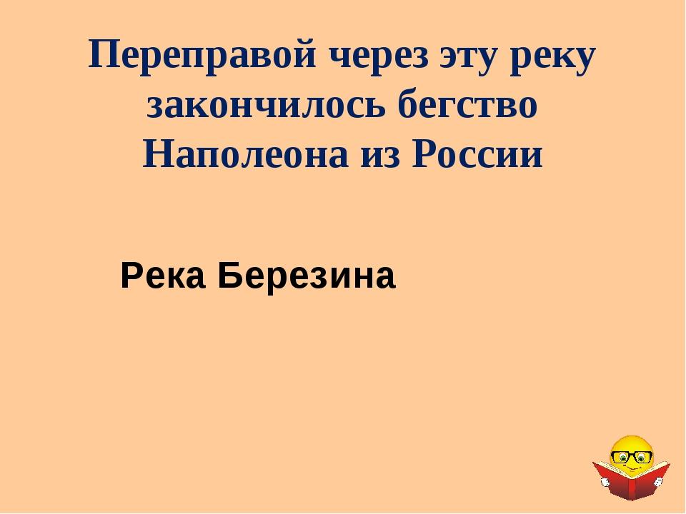 Переправой через эту реку закончилось бегство Наполеона из России Река Березина