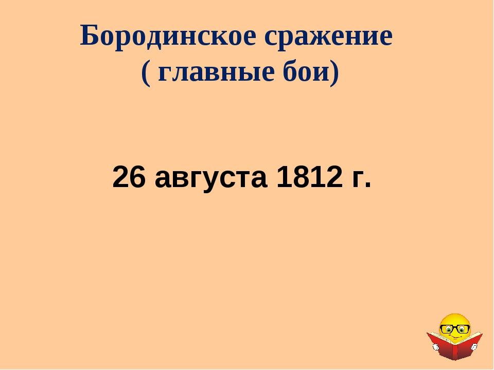 Бородинское сражение ( главные бои) 26 августа 1812 г.