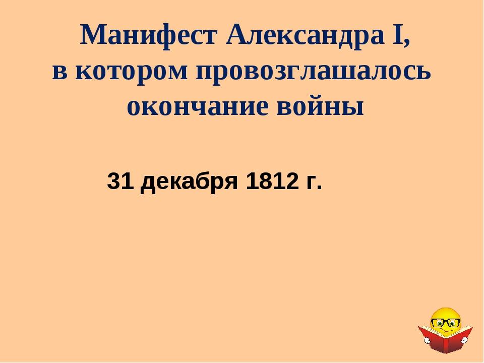 Манифест Александра I, в котором провозглашалось окончание войны 31 декабря 1...