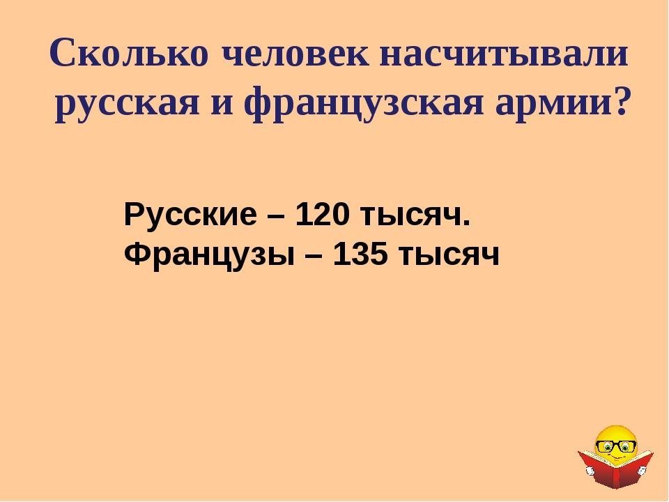 Сколько человек насчитывали русская и французская армии? Русские – 120 тысяч....