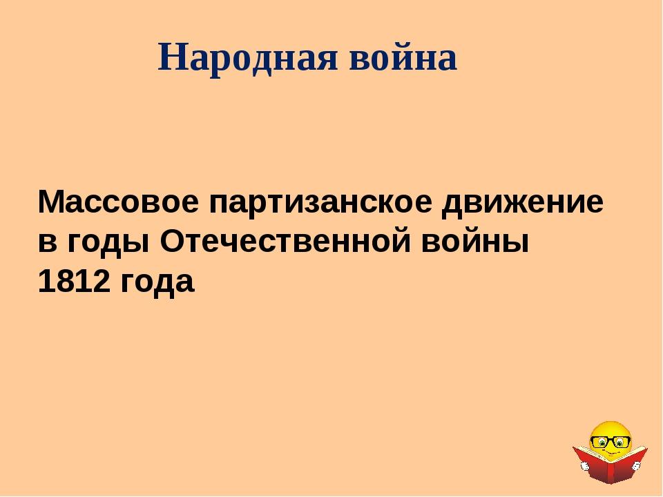 Народная война Массовое партизанское движение в годы Отечественной войны 1812...