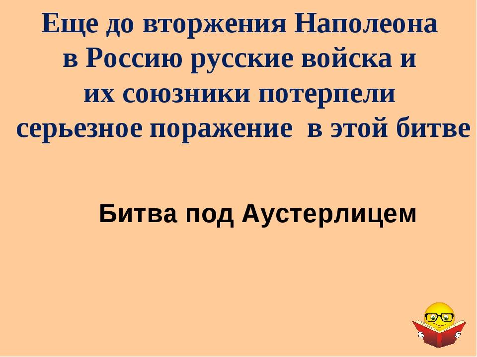 Еще до вторжения Наполеона в Россию русские войска и их союзники потерпели се...