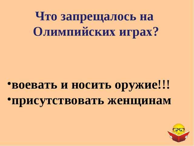 Что запрещалось на Олимпийских играх? воевать и носить оружие!!! присутствова...