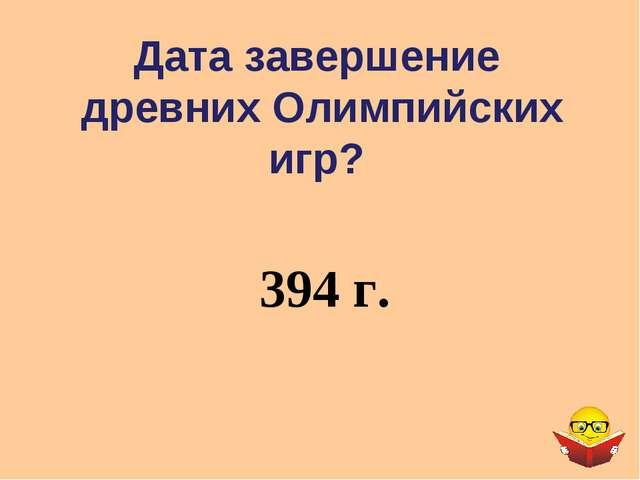 Дата завершение древних Олимпийских игр? 394 г.
