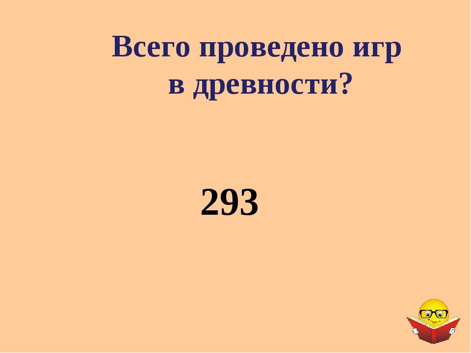 Всего проведено игр в древности? 293