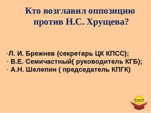 Кто возглавил оппозицию против Н.С. Хрущева? Л. И. Брежнев (секретарь ЦК КПСС
