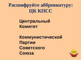 Расшифруйте аббревиатуру: ЦК КПСС Центральный Комитет Коммунистической Партии