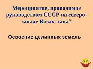 Мероприятие, проводимое руководством СССР на северо-западе Казахстана? Освоен