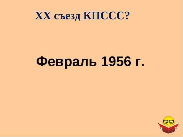 XX съезд КПССС? Февраль 1956 г.