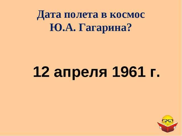 Дата полета в космос Ю.А. Гагарина? 12 апреля 1961 г.