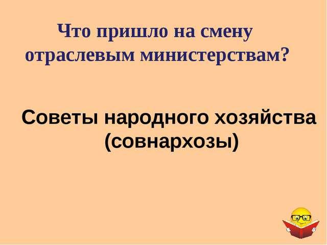 Что пришло на смену отраслевым министерствам? Советы народного хозяйства (сов...