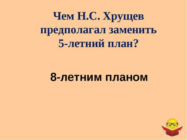 Чем Н.С. Хрущев предполагал заменить 5-летний план? 8-летним планом