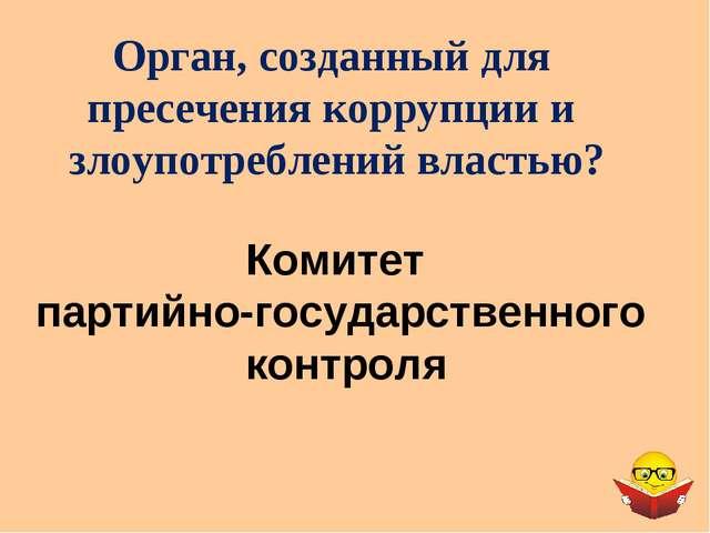 Орган, созданный для пресечения коррупции и злоупотреблений властью? Комитет...
