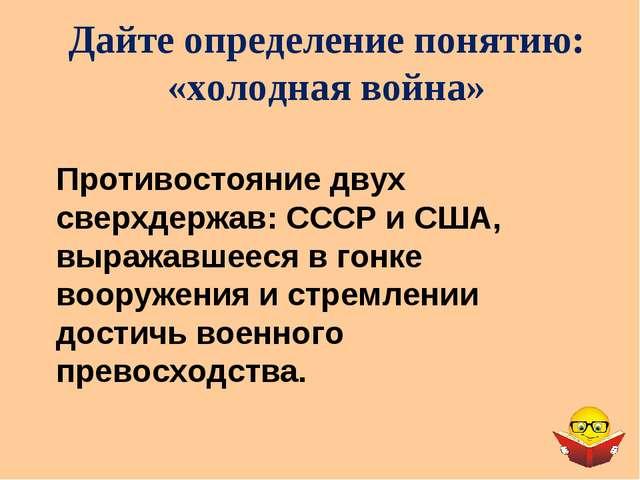Дайте определение понятию: «холодная война» Противостояние двух сверхдержав:...