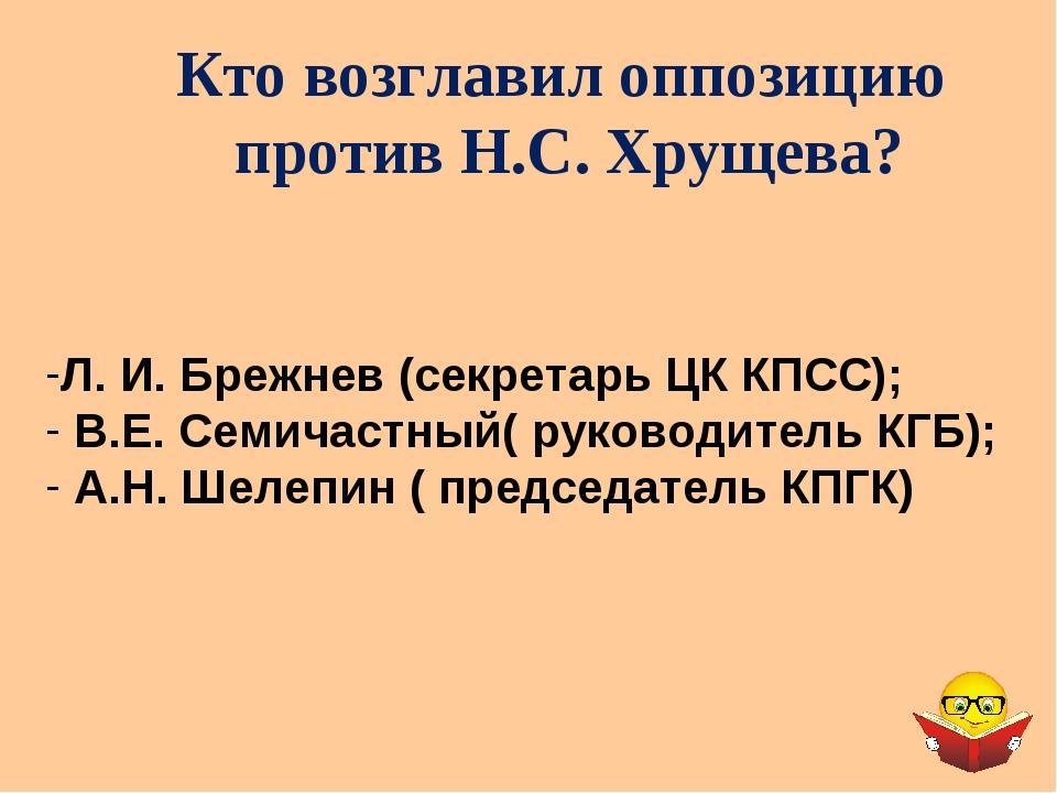 Кто возглавил оппозицию против Н.С. Хрущева? Л. И. Брежнев (секретарь ЦК КПСС...