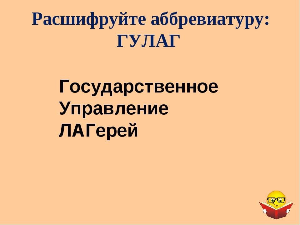 Расшифруйте аббревиатуру: ГУЛАГ Государственное Управление ЛАГерей