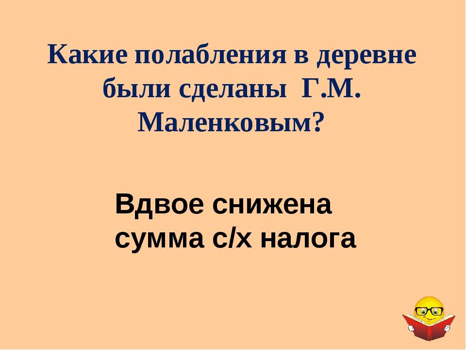 Какие полабления в деревне были сделаны Г.М. Маленковым? Вдвое снижена сумма...