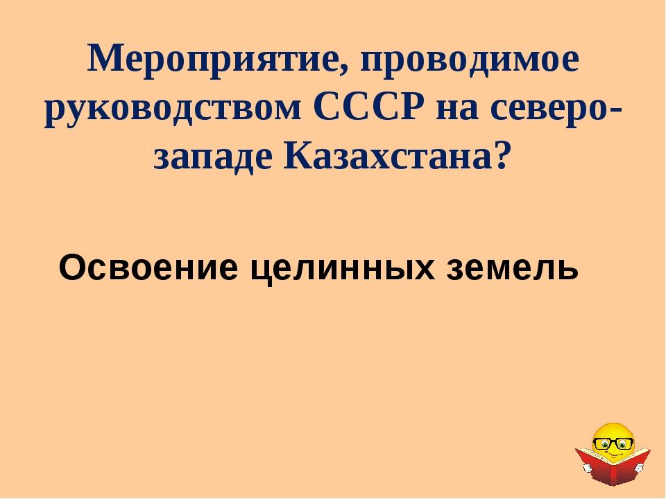 Мероприятие, проводимое руководством СССР на северо-западе Казахстана? Освоен...