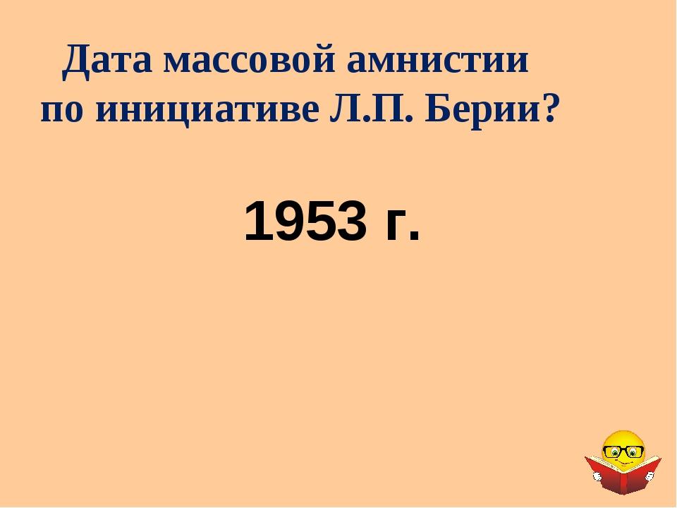 Дата массовой амнистии по инициативе Л.П. Берии? 1953 г.